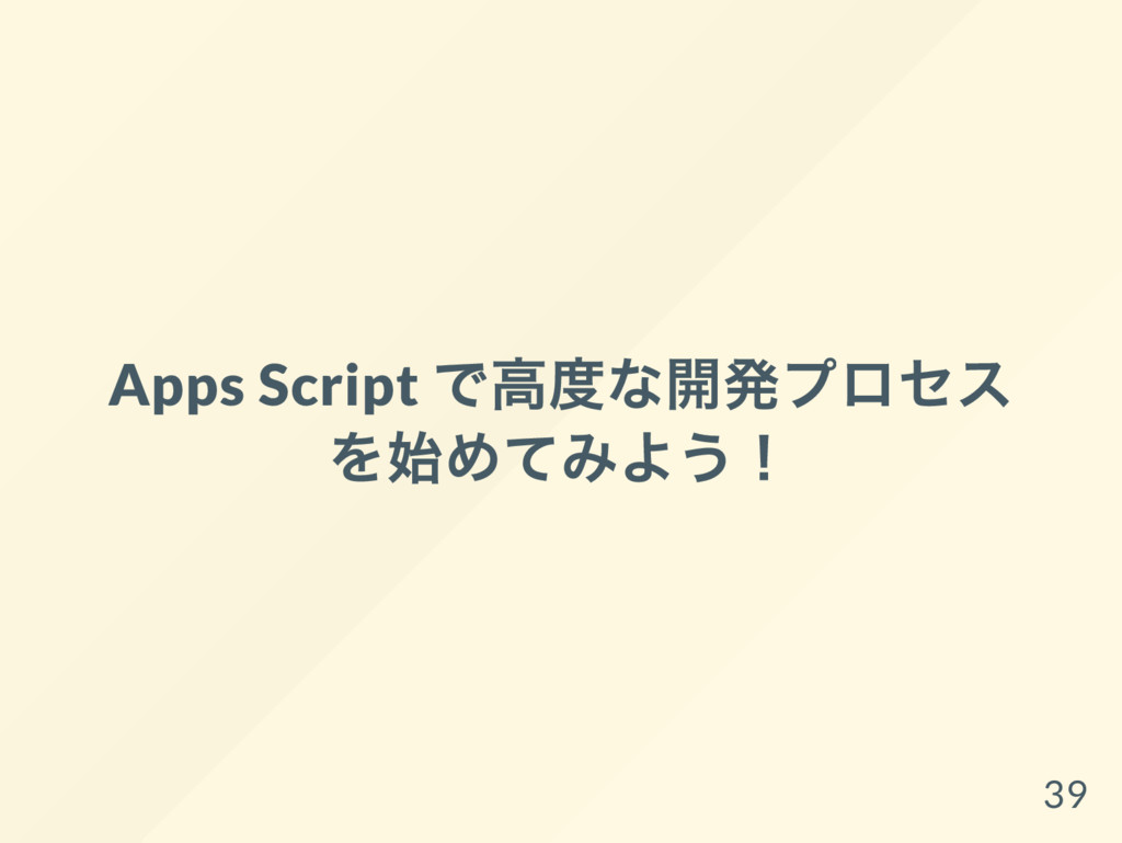 Apps Script で高度な開発プロセス を始めてみよう! 39