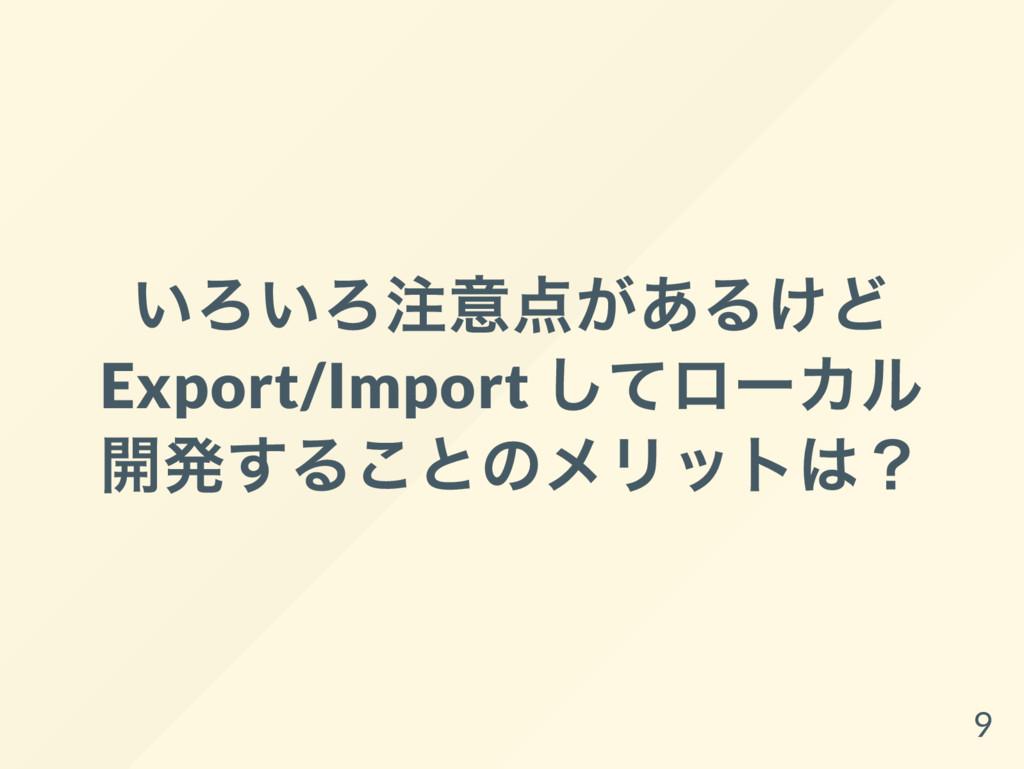 いろいろ注意点があるけど Export/Import してロー カル 開発することのメリットは...