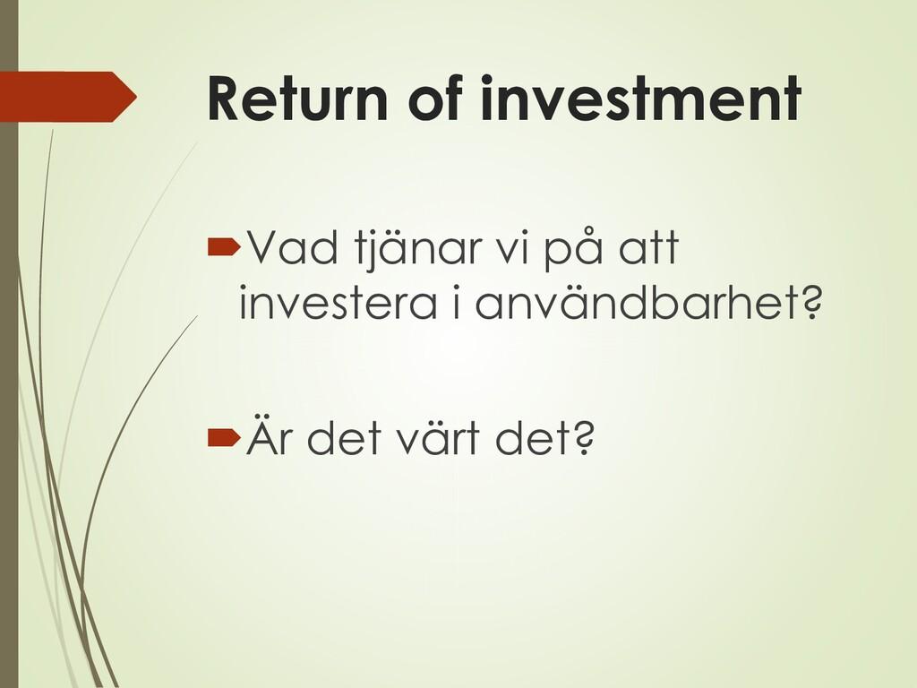 Return of investment Vad tjänar vi på att inve...
