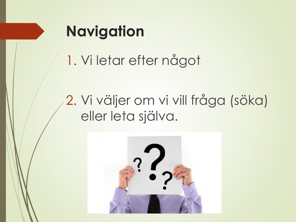 Navigation 1. Vi letar efter något 2. Vi väljer...