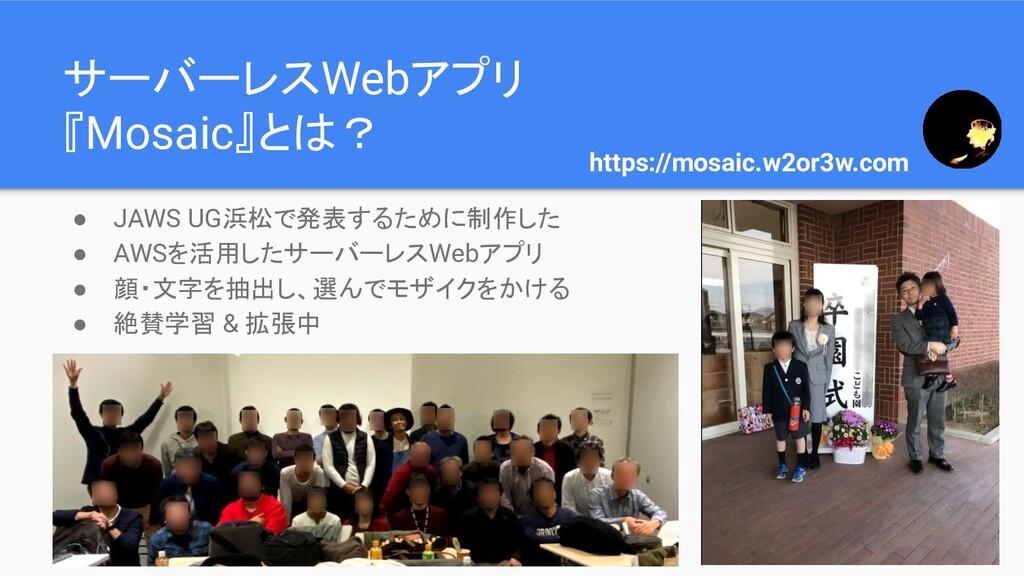 サーバーレスWebアプリ 『Mosaic』とは? ● JAWS UG浜松で発表するために制作し...