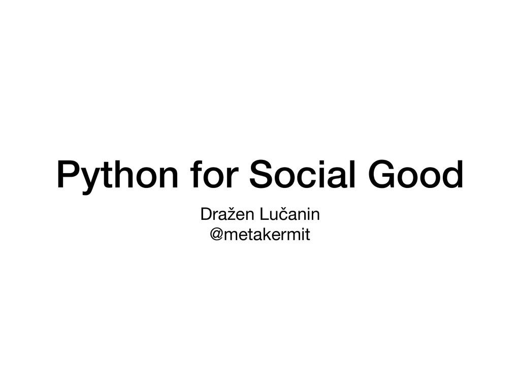 Python for Social Good Dražen Lučanin  @metaker...