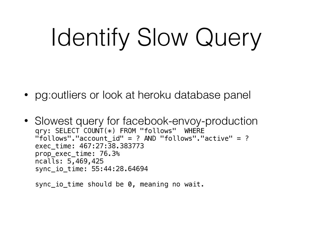 Identify Slow Query • pg:outliers or look at he...
