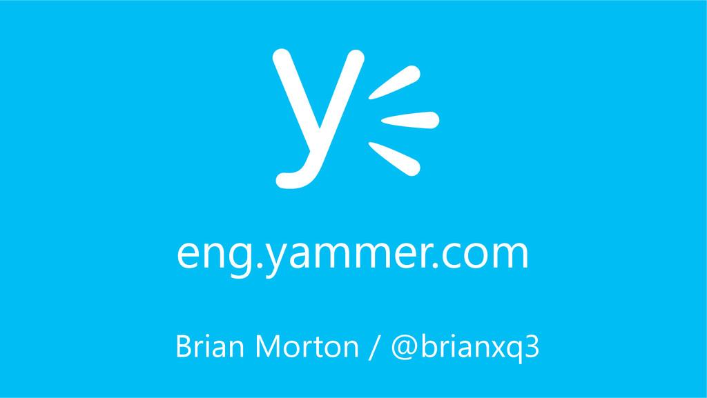 Brian Morton / @brianxq3 eng.yammer.com