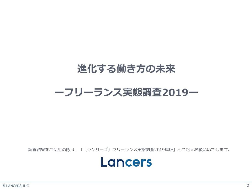 © LANCERS, INC. 0 進化する働き方の未来 ーフリーランス実態調査2019ー 調...