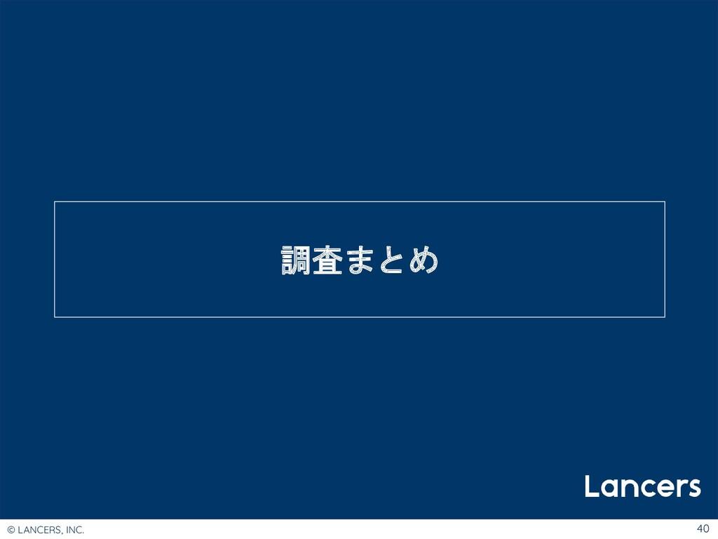 © LANCERS, INC. 40 調査まとめ