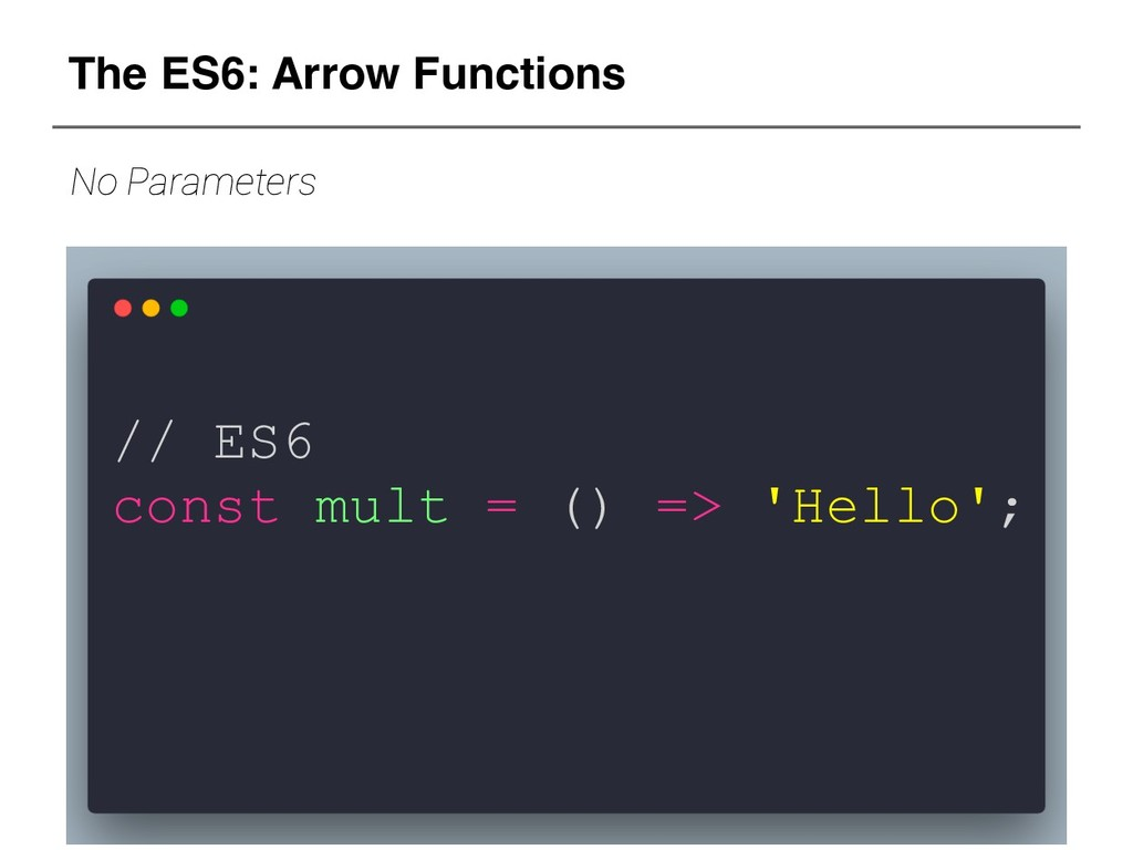 // ES6 const mult = () => 'Hello'; The ES6: Arr...