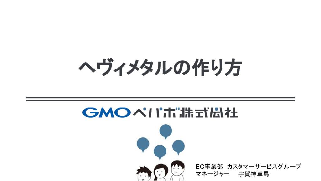 ヘヴィメタルの作り方 EC事業部 カスタマーサービスグループ マネージャー  宇賀神卓馬