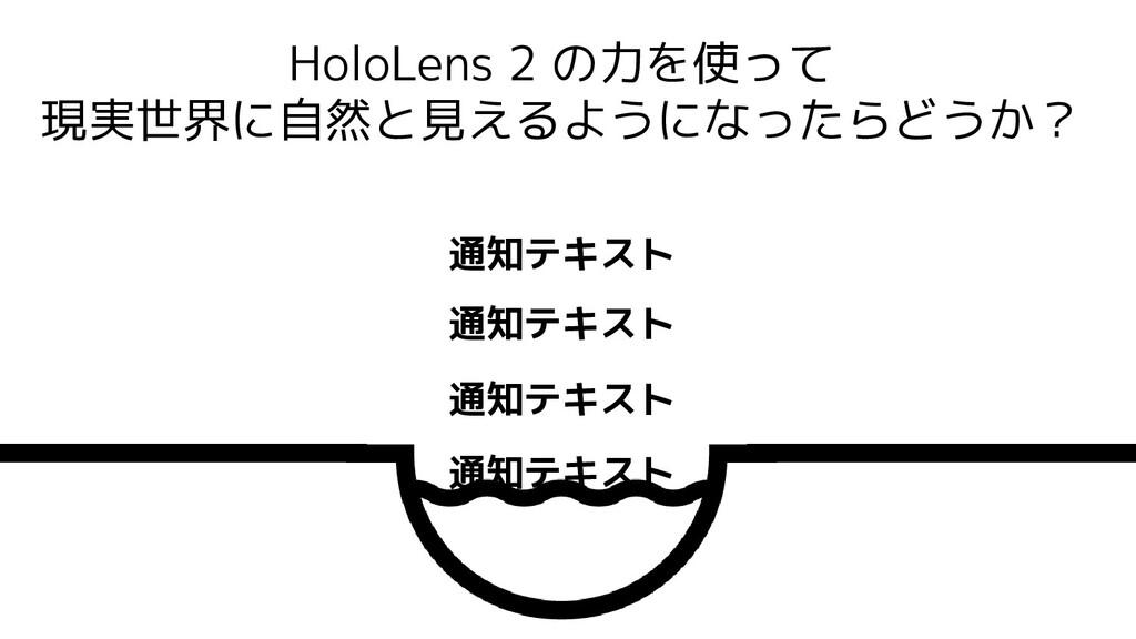 HoloLens 2 の力を使って 現実世界に自然と見えるようになったらどうか? 通知テキスト...
