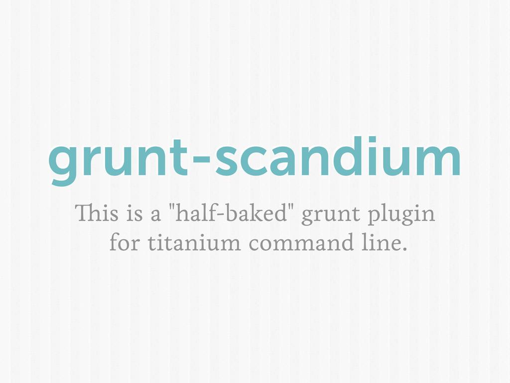"""grunt-scandium is is a """"half-baked"""" grunt plugi..."""