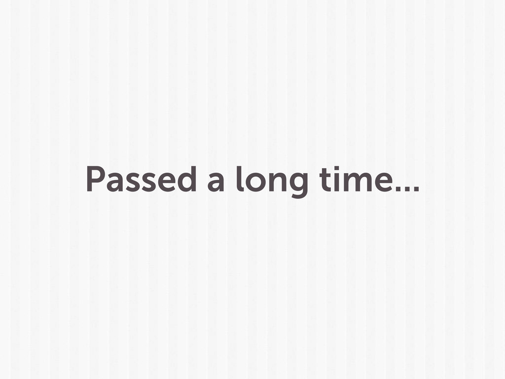 Passed a long time...