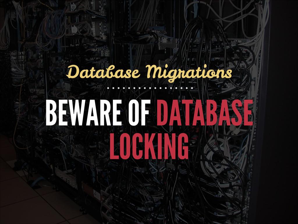 BEWARE OF DATABASE LOCKING Database Migrations
