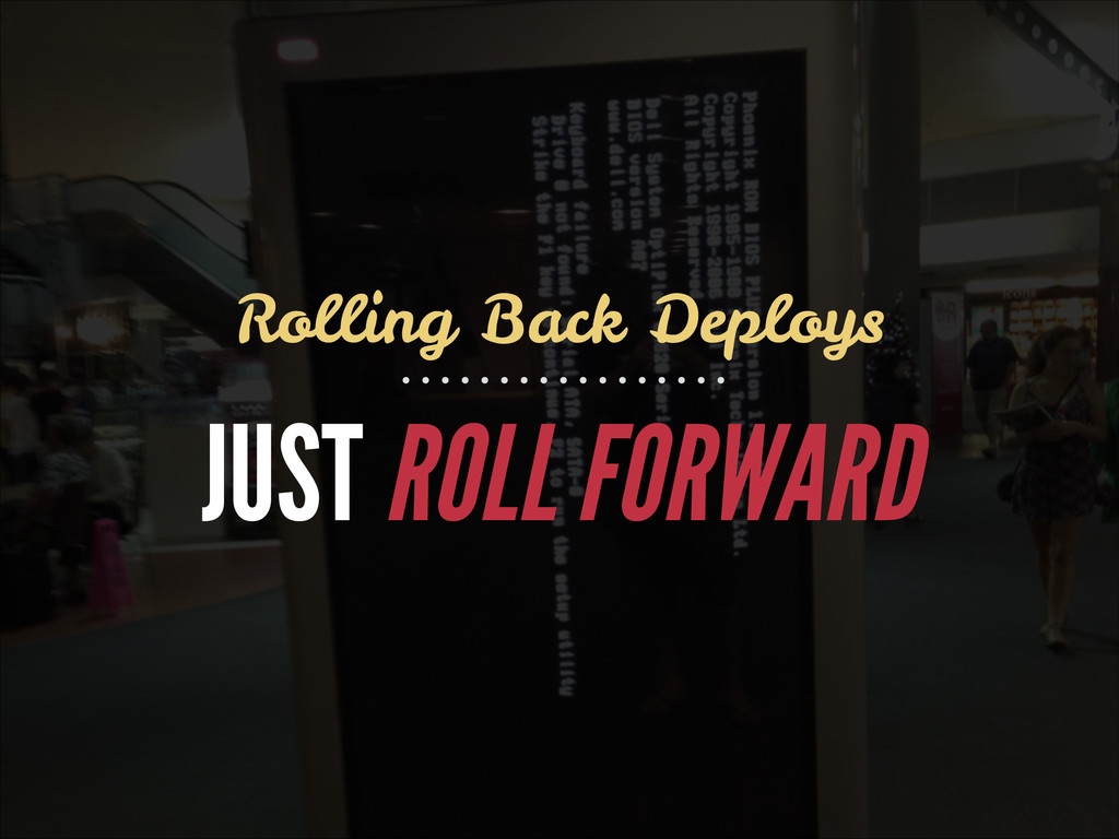 JUST ROLL FORWARD Rolling Back Deploys