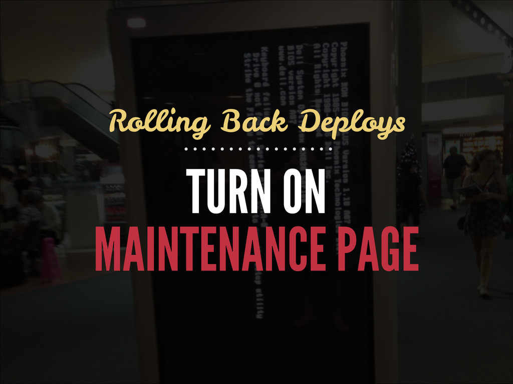 TURN ON MAINTENANCE PAGE Rolling Back Deploys