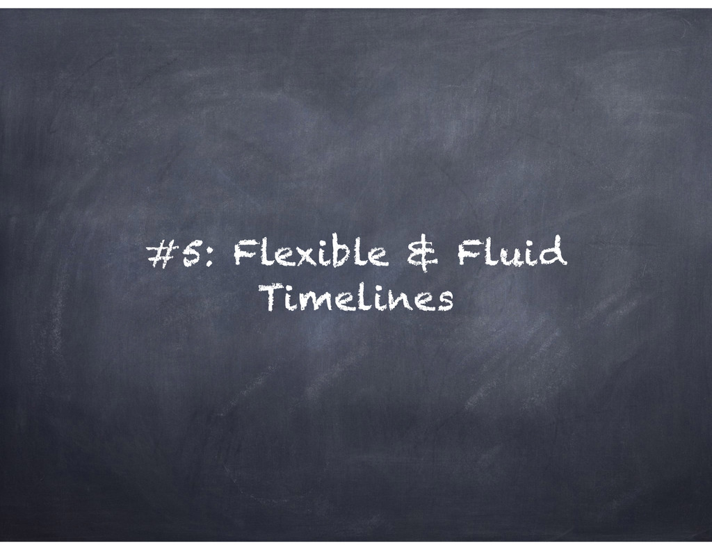 #5: Flexible & Fluid Timelines
