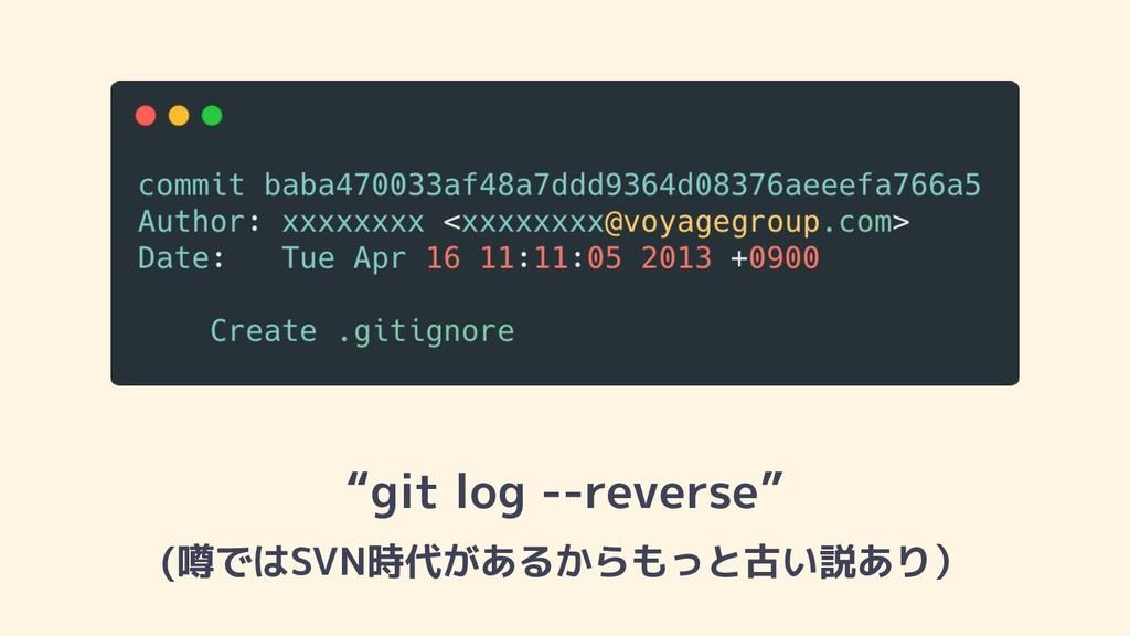 """git log --reverse"" (噂ではSVN時代があるからもっと古い説あり)"