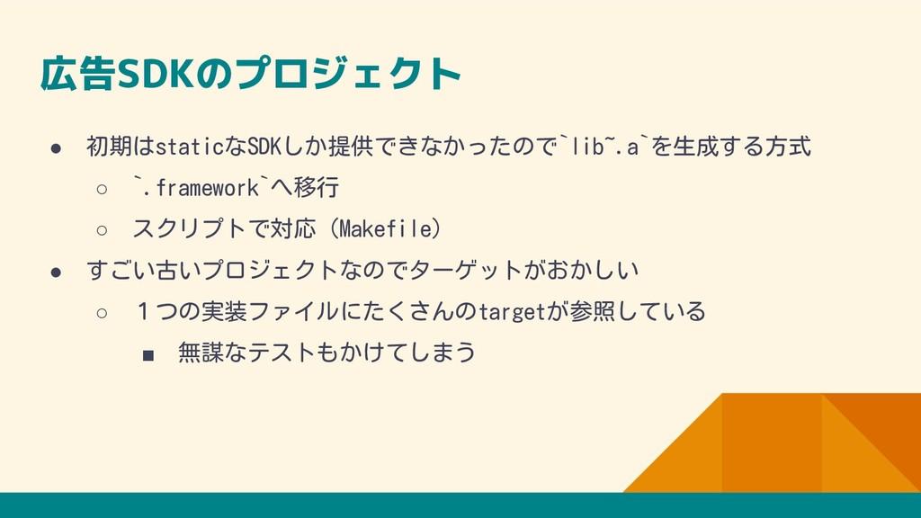 広告SDKのプロジェクト ● 初期はstaticなSDKしか提供できなかったので`lib~.a...