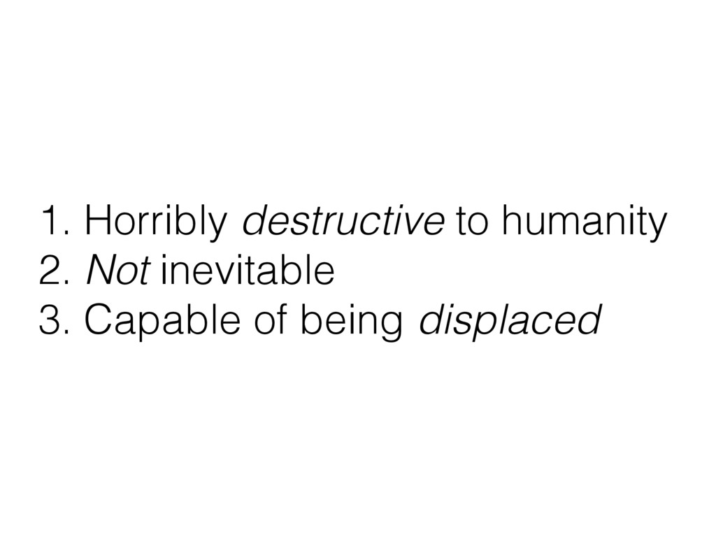 1. Horribly destructive to humanity 2. Not inev...