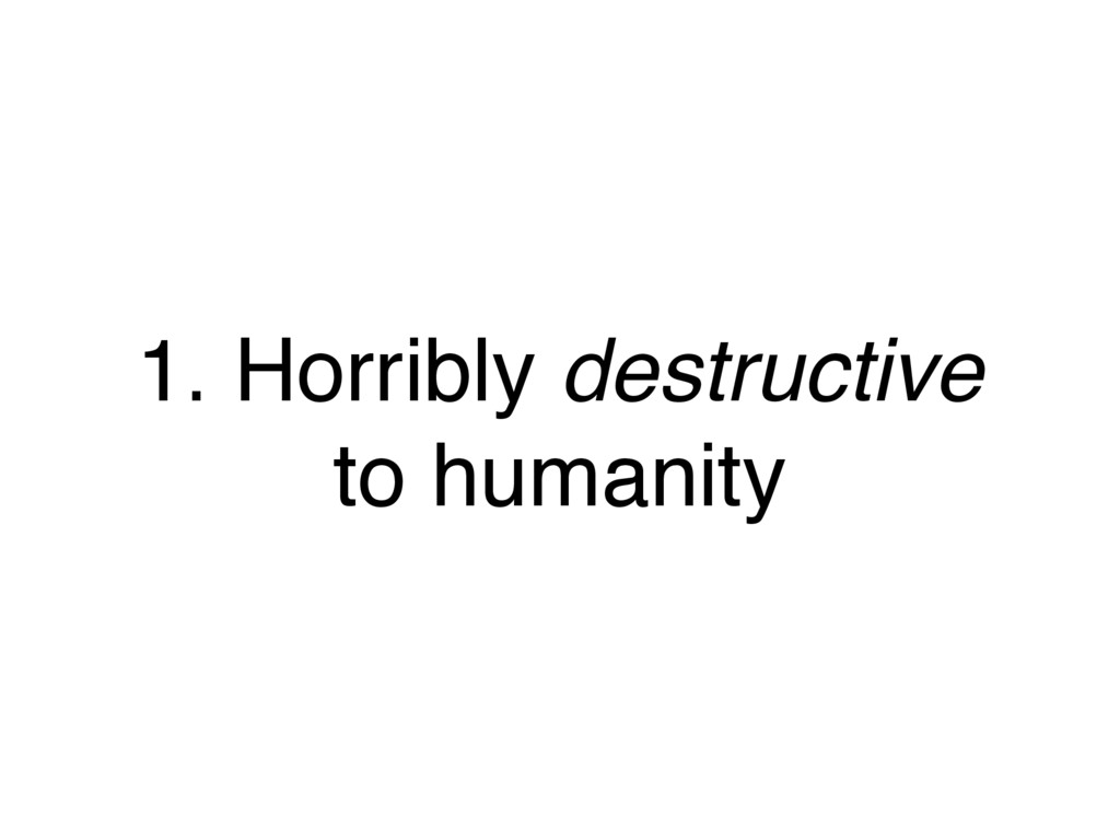 1. Horribly destructive to humanity