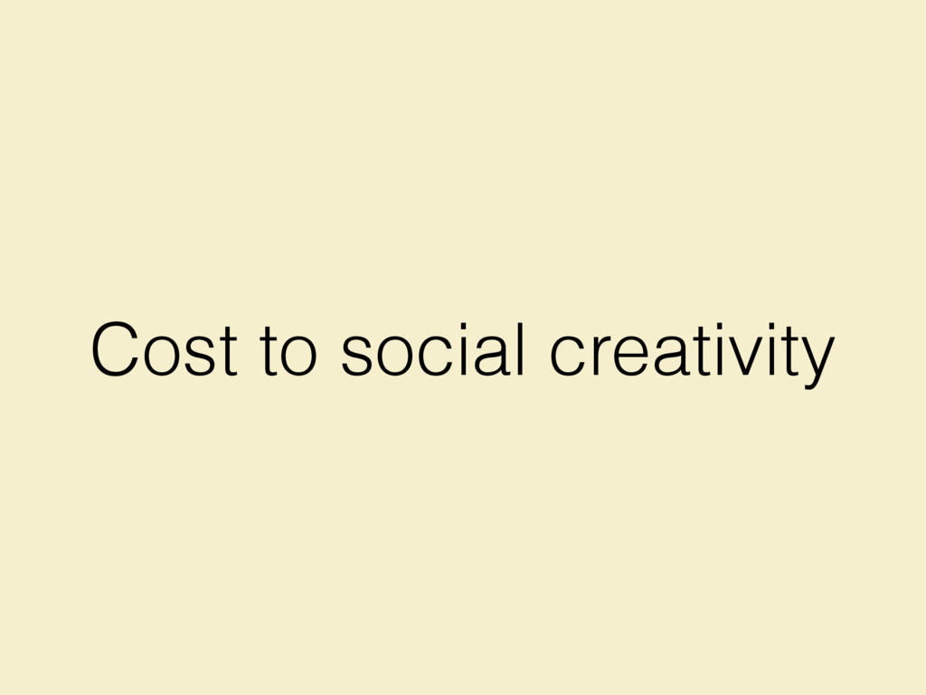 Cost to social creativity