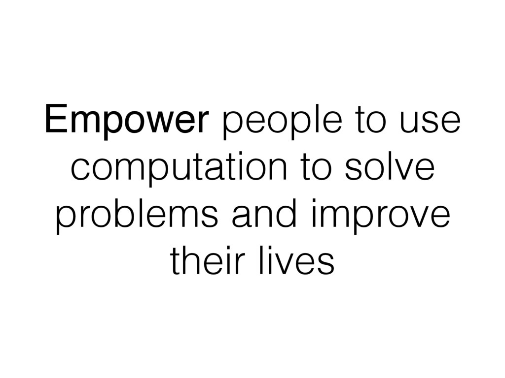Empower people to use computation to solve prob...
