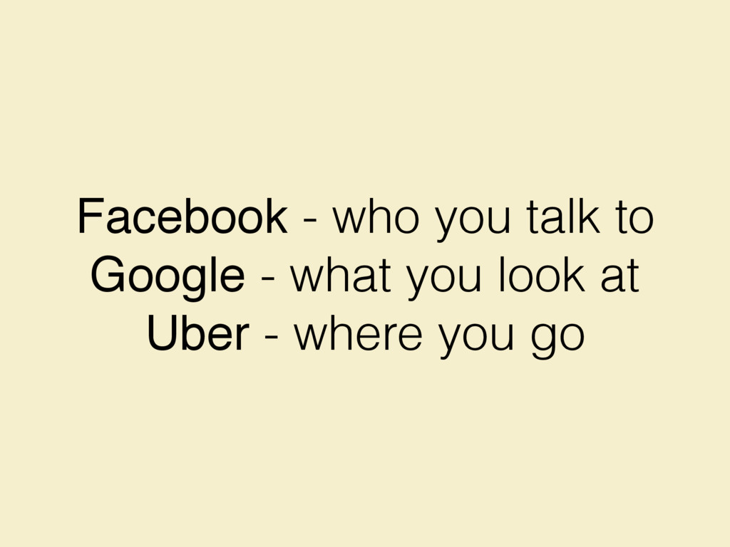Facebook - who you talk to Google - what you lo...