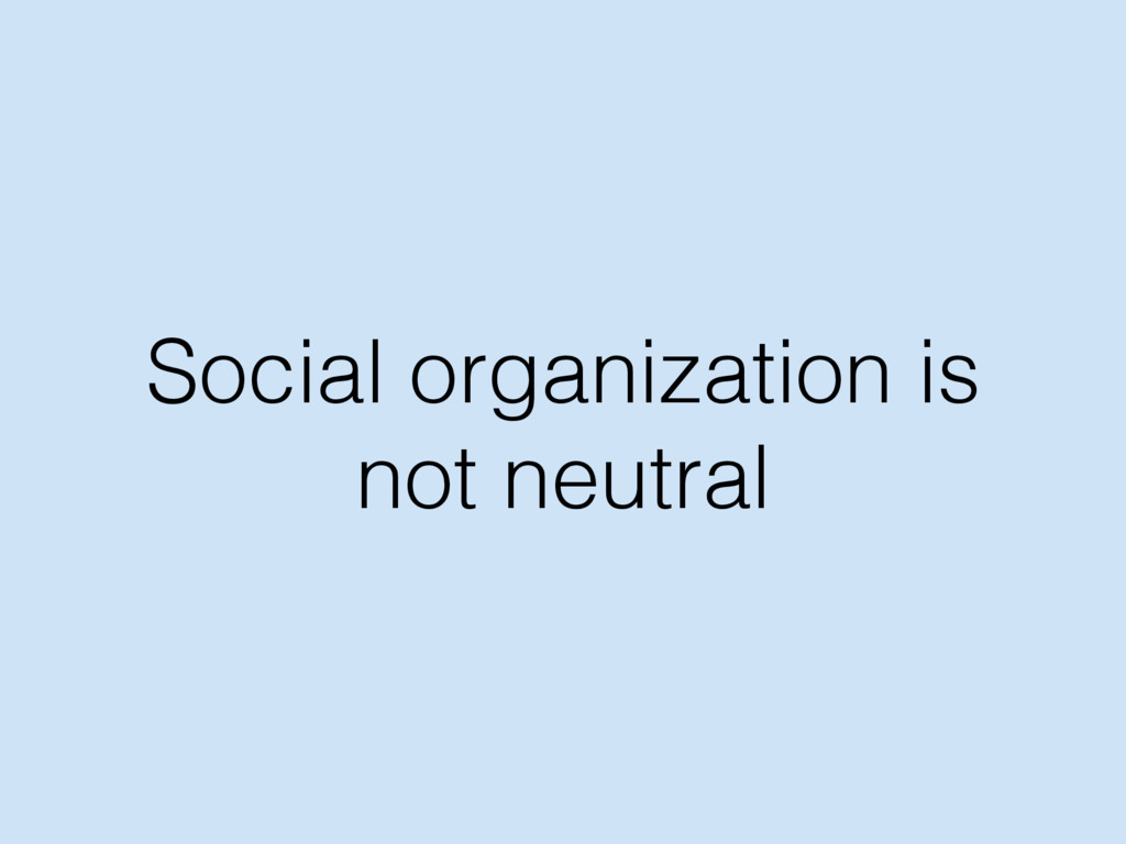 Social organization is not neutral
