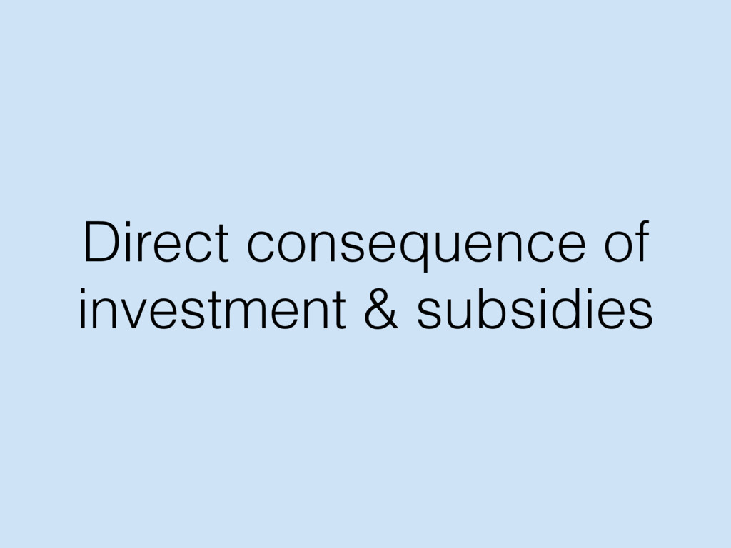 Direct consequence of investment & subsidies