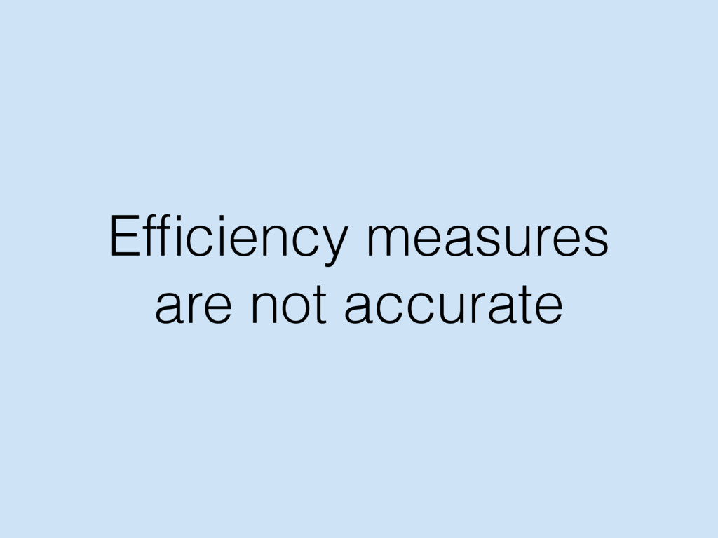 Efficiency measures are not accurate