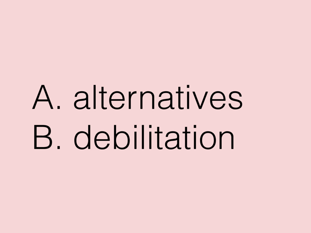 A. alternatives B. debilitation