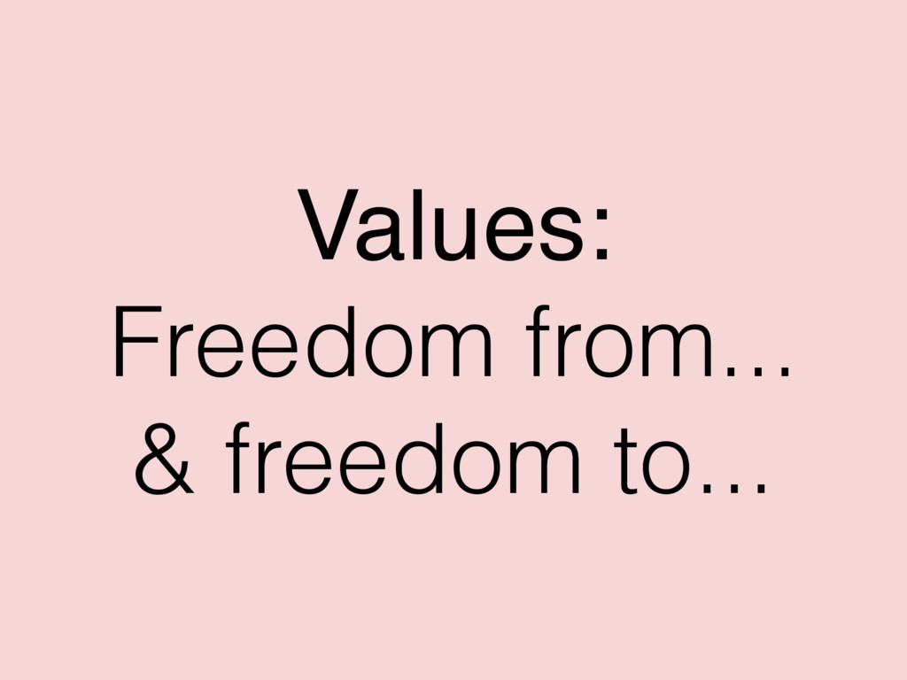 Values: Freedom from... & freedom to...