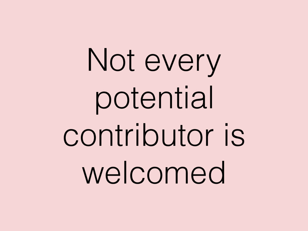 Not every potential contributor is welcomed