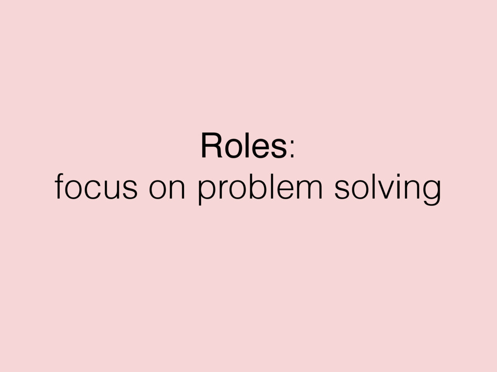 Roles: focus on problem solving