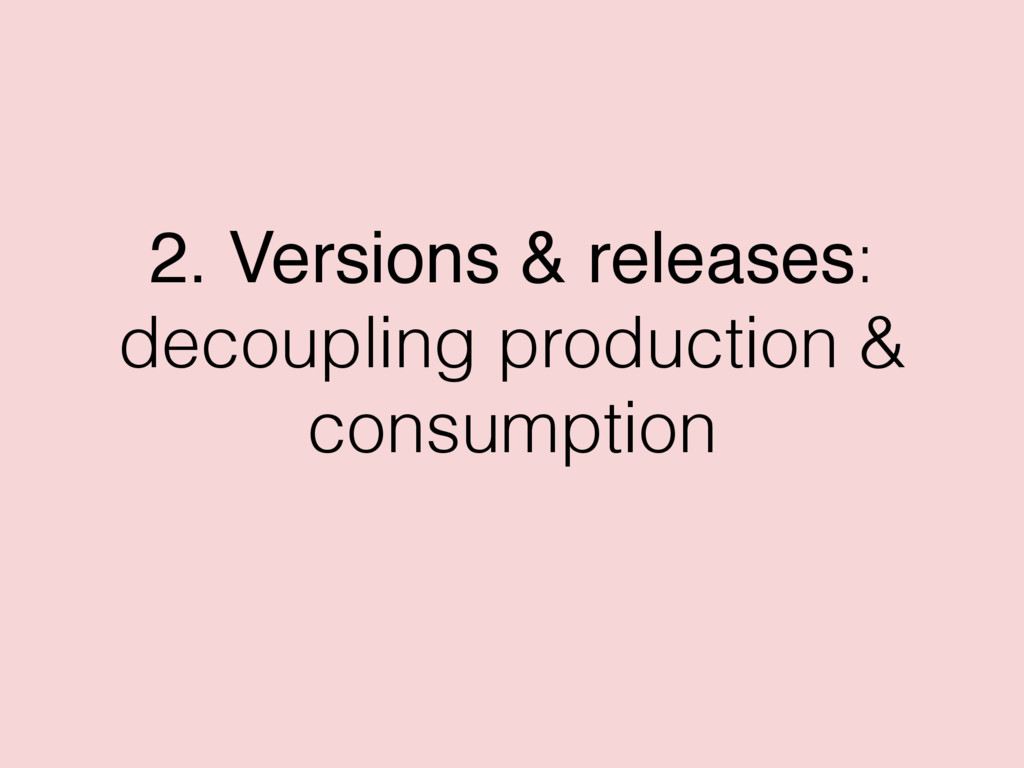 2. Versions & releases: decoupling production &...