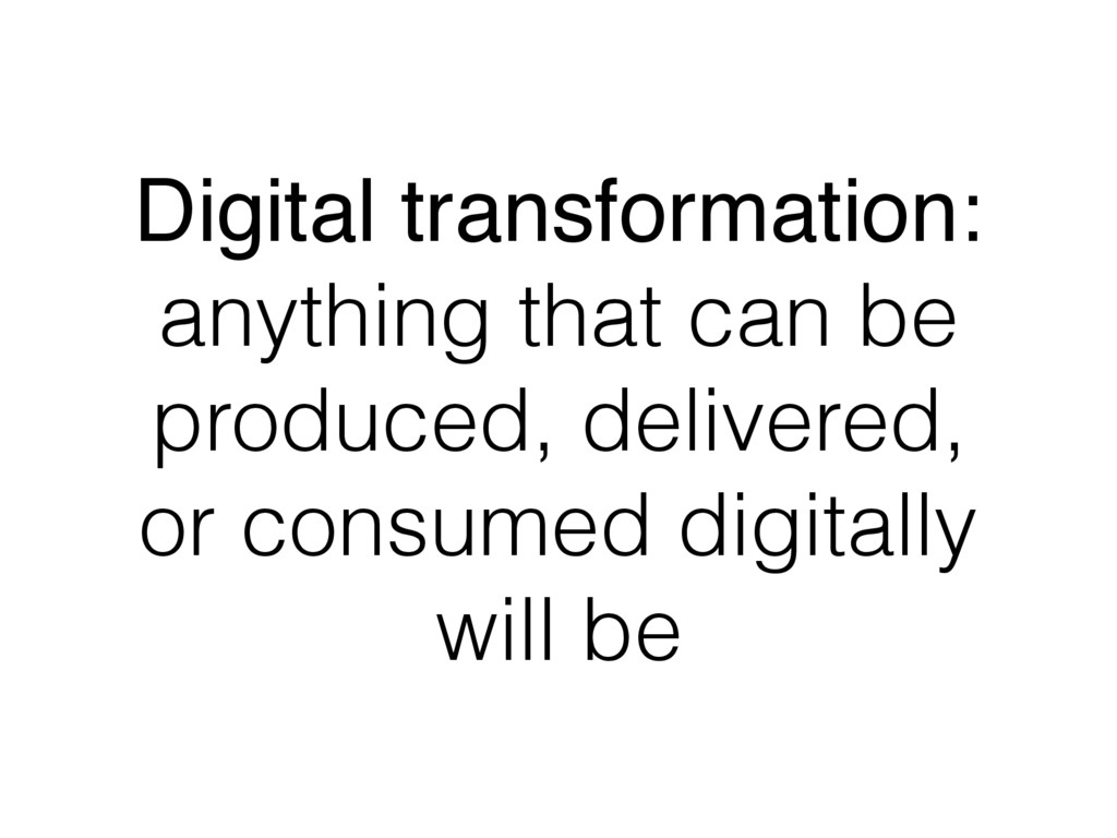 Digital transformation: anything that can be pr...