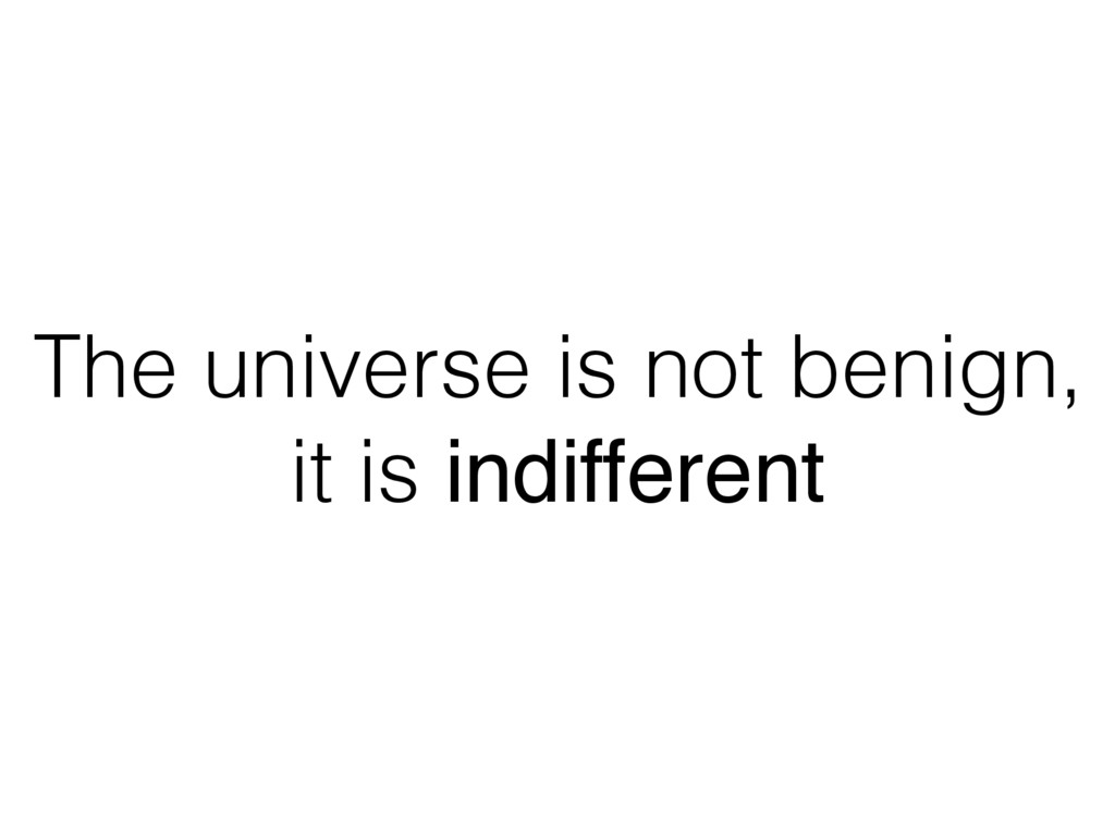 The universe is not benign, it is indifferent