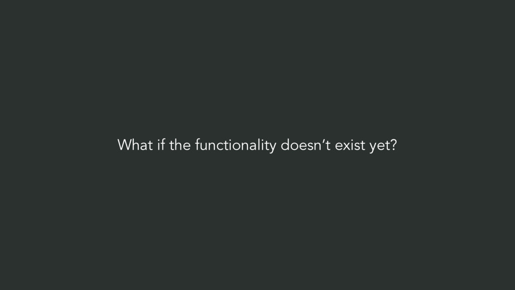 What if the functionality doesn't exist yet?