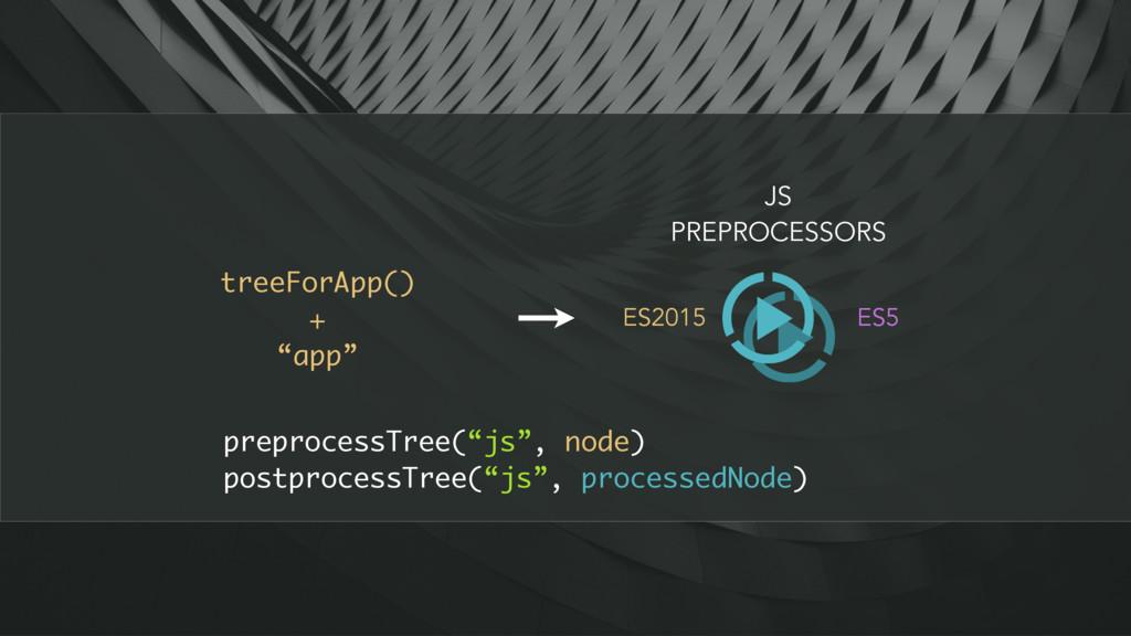 """treeForApp() + """"app"""" JS PREPROCESSORS ES2015 ES..."""