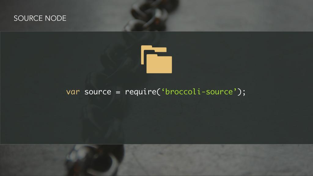 SOURCE NODE var source = require('broccoli-sour...