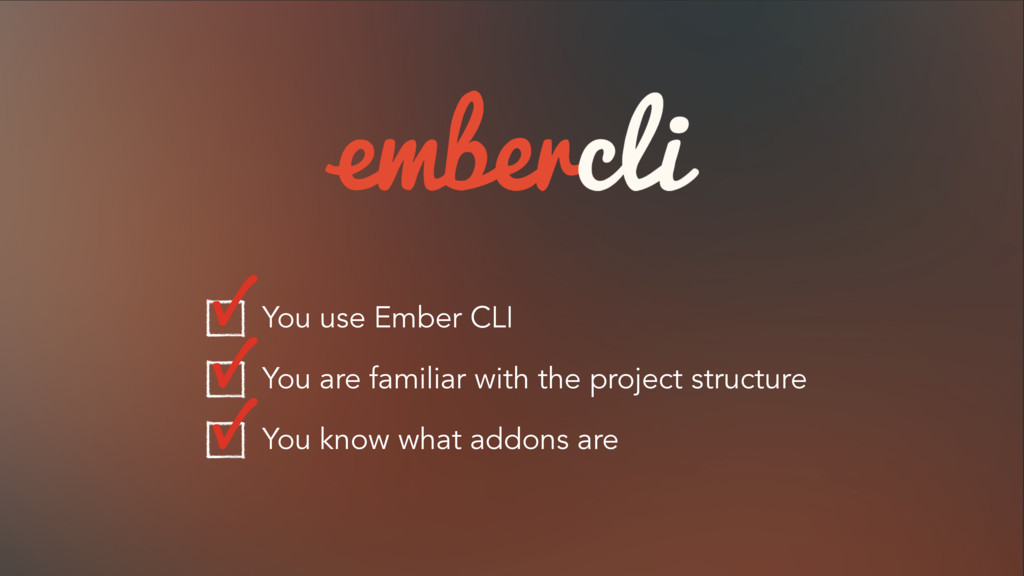 You use Ember CLI You are familiar with the pro...
