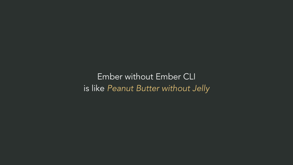 Ember without Ember CLI is like Peanut Butter w...