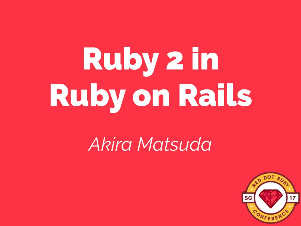 Ruby 2 in Ruby on Rails Akira Matsuda