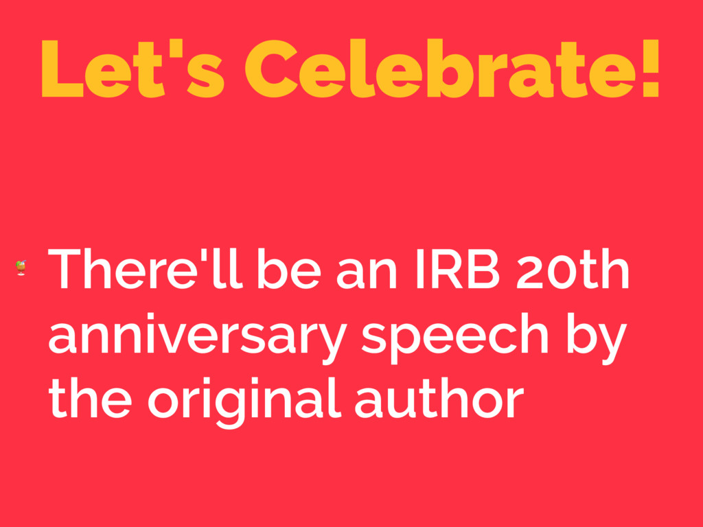 Let's Celebrate!  There'll be an IRB 20th anniv...