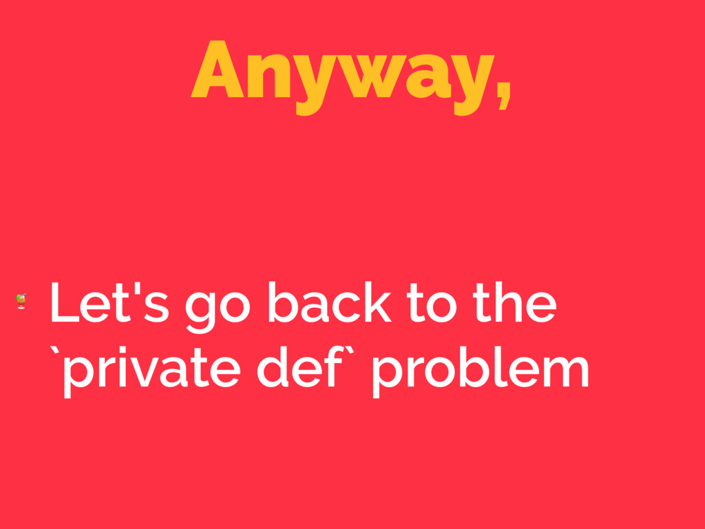 Anyway,  Let's go back to the `private def` pro...