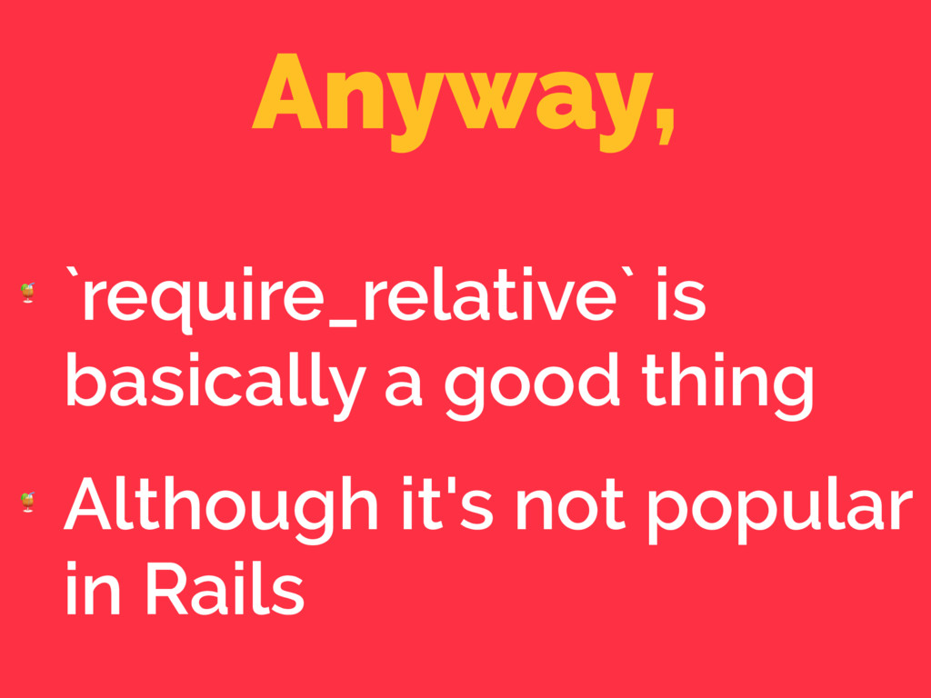 Anyway,  `require_relative` is basically a good...