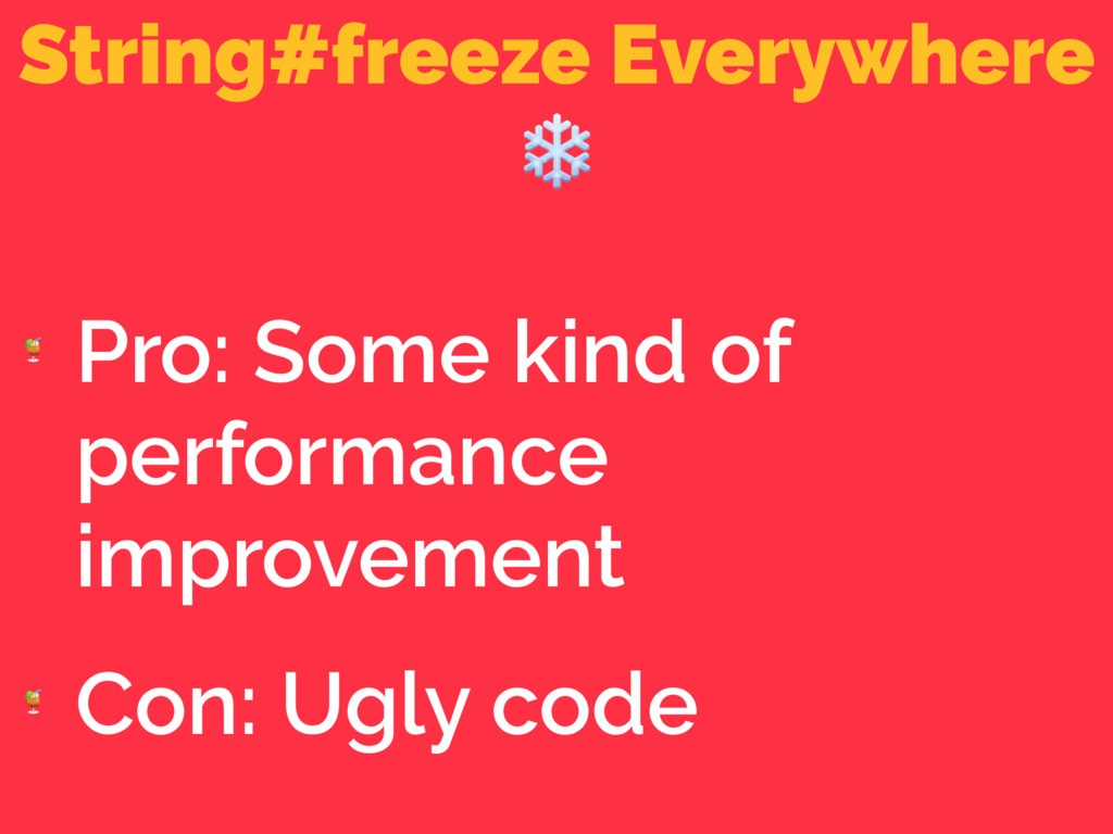 String#freeze Everywhere ❄  Pro: Some kind of p...