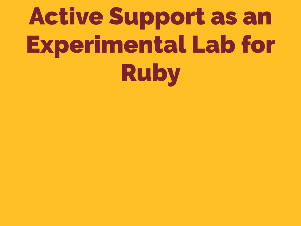 Active Support as an Experimental Lab for Ruby