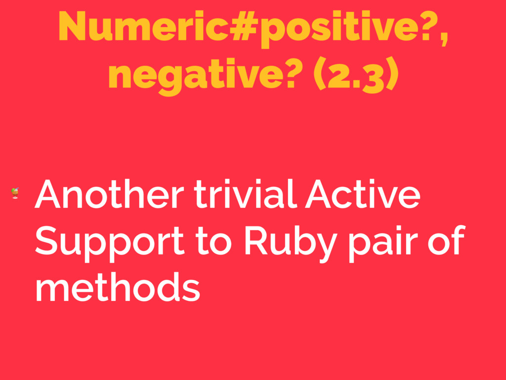 Numeric#positive?, negative? (2.3)  Another tri...