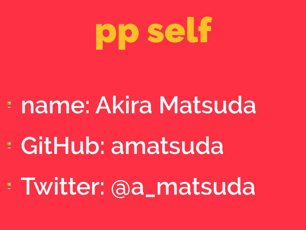 pp self  name: Akira Matsuda  GitHub: amatsuda ...