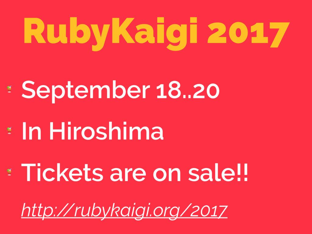 RubyKaigi 2017  September 18..20  In Hiroshima ...